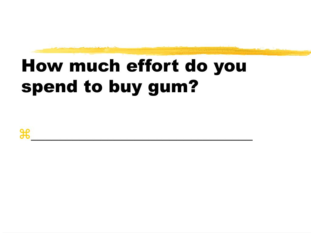 How much effort do you spend to buy gum?