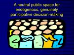 a neutral public space for endogenous genuinely participative decision making