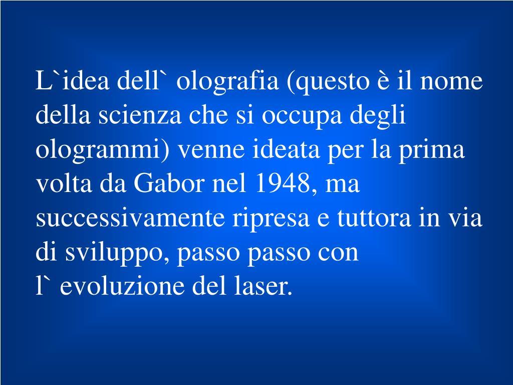 L`idea dell` olografia (questo è il nome della scienza che si occupa degli ologrammi) venne ideata per la prima volta da Gabor nel 1948, ma successivamente ripresa e tuttora in via di sviluppo, passo passo con