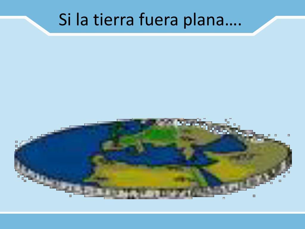 Si la tierra fuera plana….