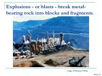 explosions or blasts break metal bearing rock into blocks and fragments