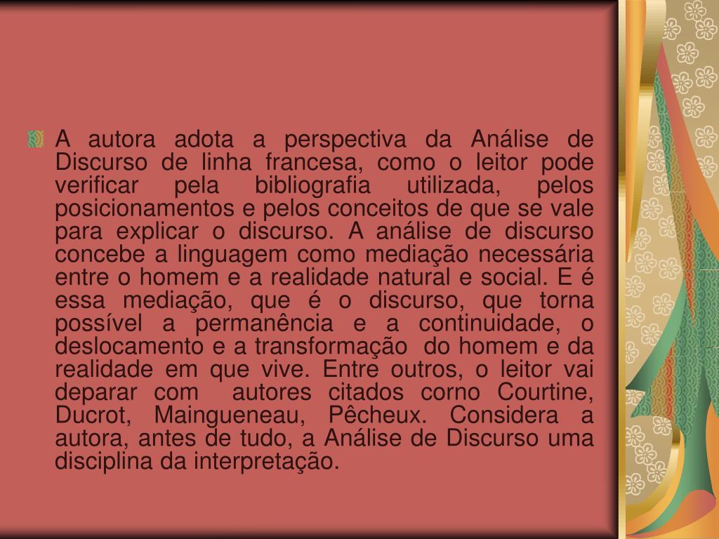 A autora adota a perspectiva da Análise de Discurso de linha francesa, como o leitor pode verificar pela bibliografia utilizada, pelos posicionamentos e pelos conceitos de que se vale para explicar o discurso. A análise de discurso concebe a linguagem como mediação necessária entre o homem e a realidade natural e social. E é essa mediação, que é o discurso, que torna possível a permanência e a continuidade, o deslocamento e a transformação