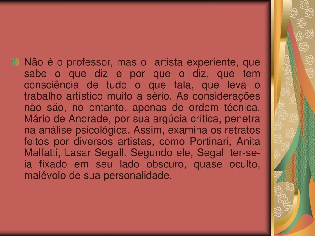 Não é o professor, mas o  artista experiente, que sabe o que diz e por que o diz, que tem consciência de tudo o que fala, que leva o trabalho artístico muito a sério. As considerações não são, no entanto, apenas de ordem técnica. Mário de Andrade, por sua argúcia crítica, penetra na análise psicológica. Assim, examina os retratos feitos por diversos artistas, como Portinari, Anita Malfatti, Lasar Segall. Segundo ele, Segall ter-se-ia fixado em seu lado obscuro, quase oculto, malévolo de sua personalidade.