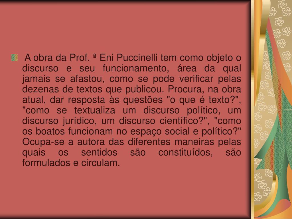 """A obra da Prof. ª Eni Puccinelli tem como objeto o discurso e seu funcionamento, área da qual jamais se afastou, como se pode verificar pelas dezenas de textos que publicou. Procura, na obra atual, dar resposta às questões """"o que é texto?"""", """"como se textualiza um discurso político, um discurso jurídico, um discurso científico?"""", """"como os boatos funcionam no espaço social e político?"""" Ocupa-se a autora das diferentes maneiras pelas quais os sentidos são constituídos, são formulados e circulam."""
