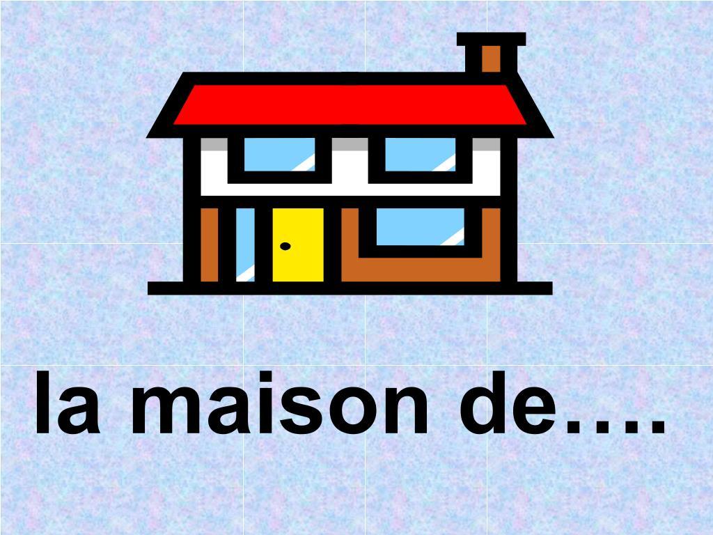 la maison de….
