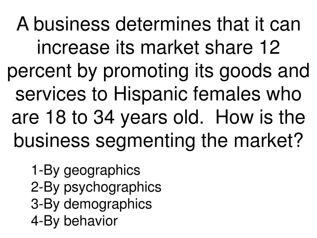 A business determines that it can increase its market share 12 percent by promoting its goods and services to Hispanic females who are 18 to 34 years old.  How is the business segmenting the market?