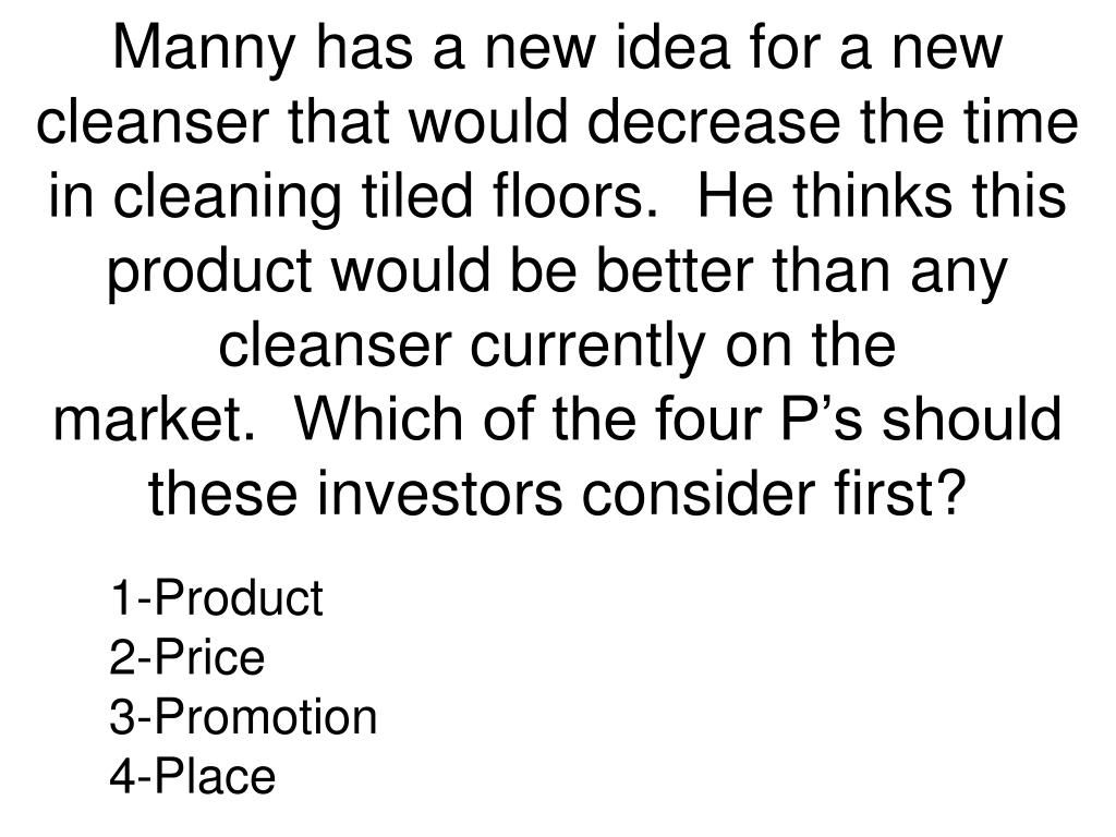 Manny has a new idea for a new cleanser that would decrease the time in cleaning tiled floors.  He thinks this product would be better than any cleanser currently on the market.  Which of the four P's should these investors consider first?
