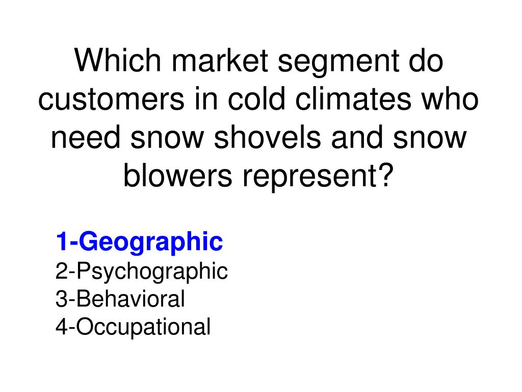 Which market segment do customers in cold climates who need snow shovels and snow blowers represent?
