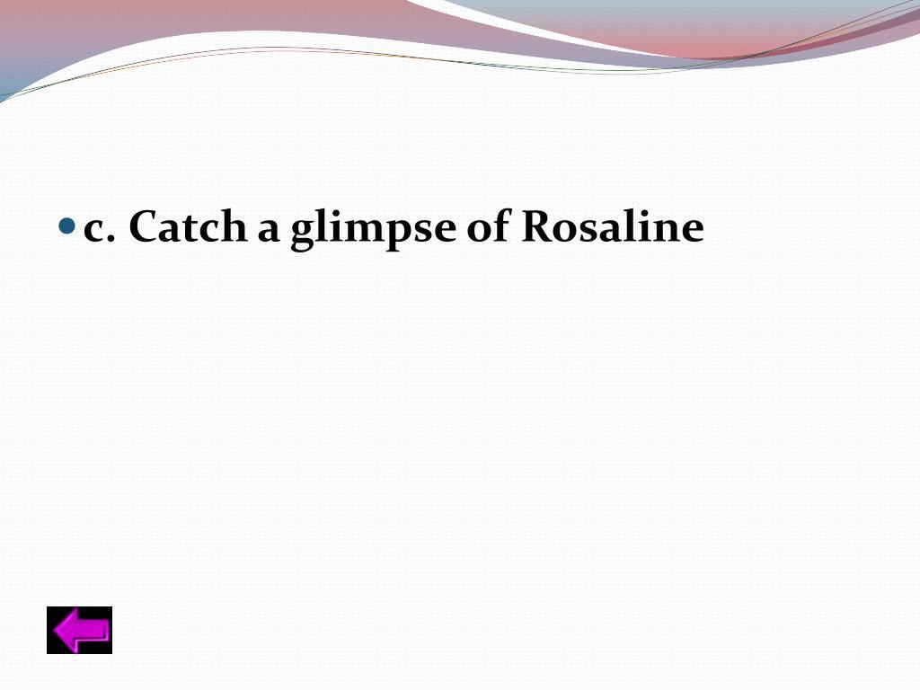 c. Catch a glimpse of Rosaline