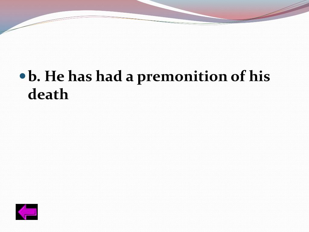 b. He has had a premonition of his death