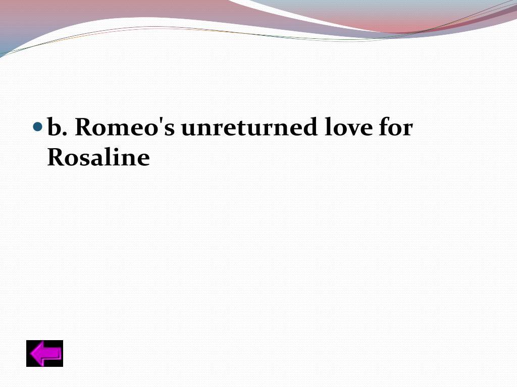 b. Romeo's unreturned love for Rosaline