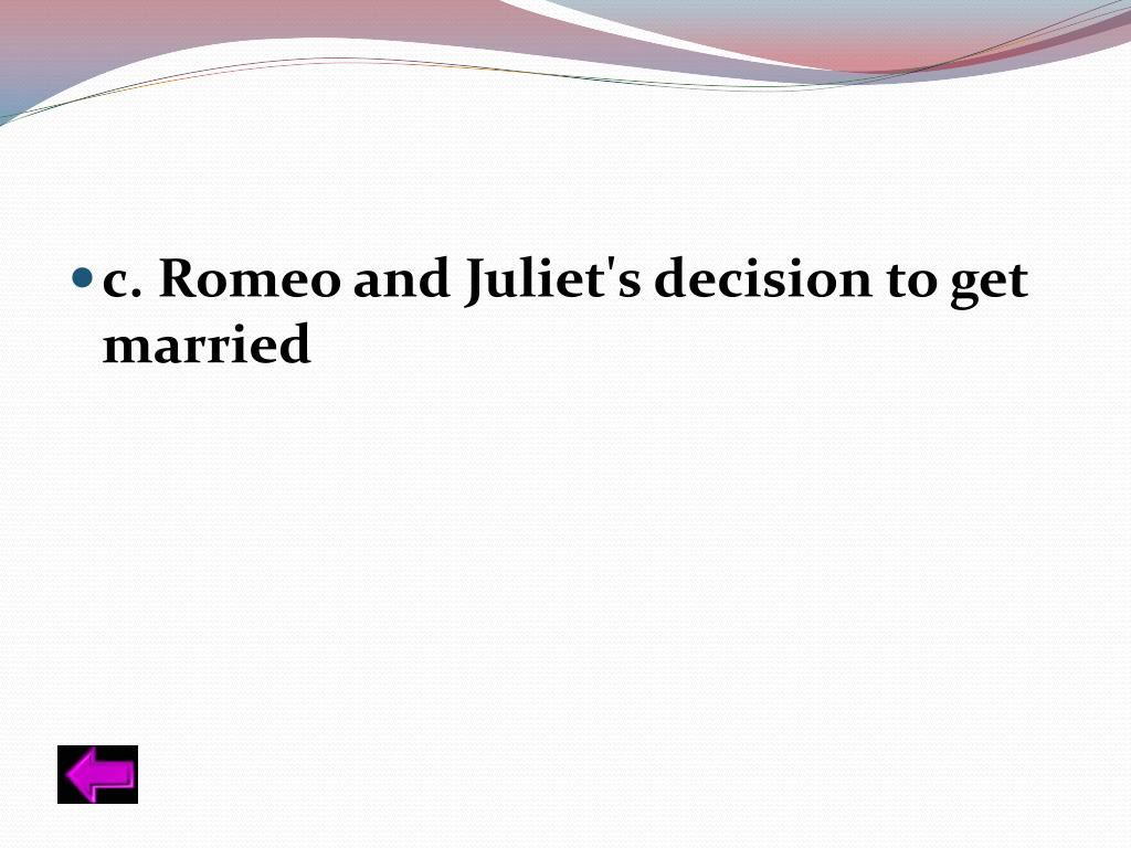 c. Romeo and Juliet's decision to get married