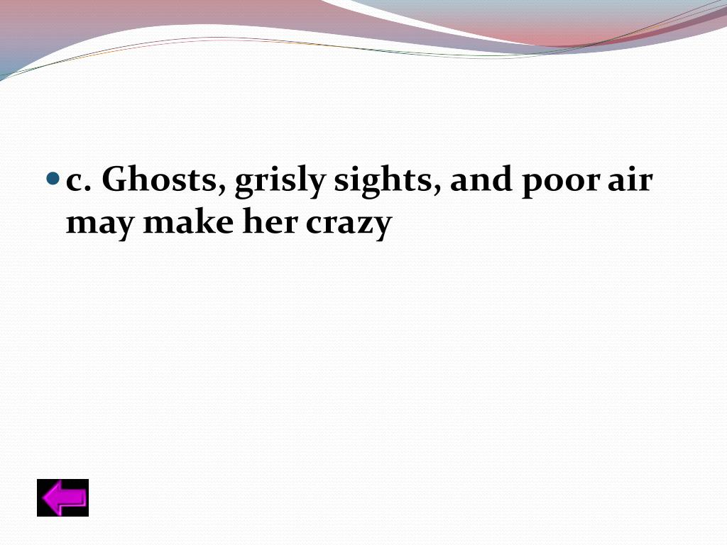 c. Ghosts, grisly sights, and poor air may make her crazy