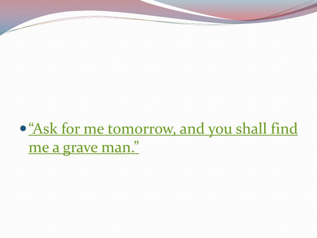 """""""Ask for me tomorrow, and you shall find me a grave man."""""""