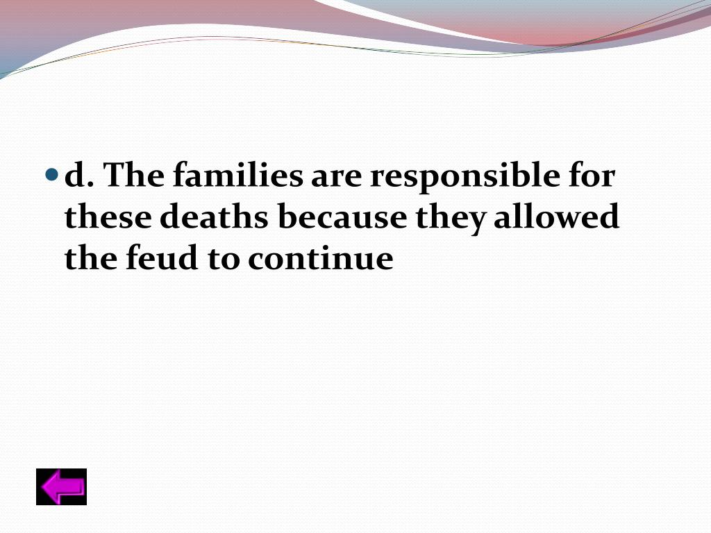 d. The families are responsible for these deaths because they allowed the feud to continue