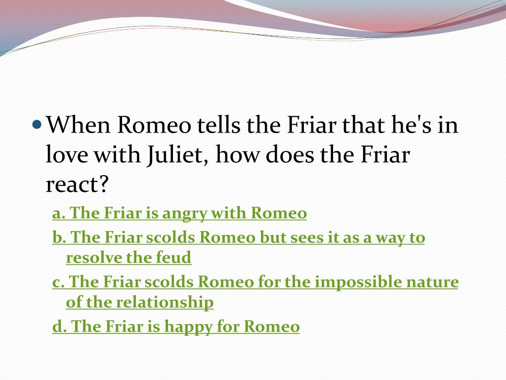 When Romeo tells the Friar that he's in love with Juliet, how does the Friar react?