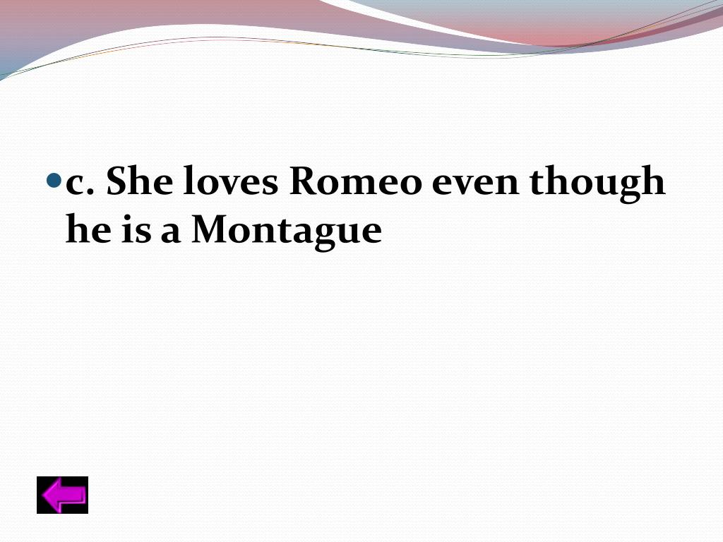 c. She loves Romeo even though he is a Montague