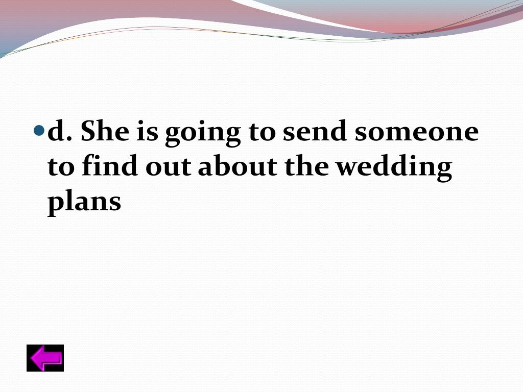 d. She is going to send someone to find out about the wedding plans