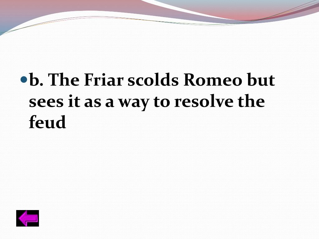 b. The Friar scolds Romeo but sees it as a way to resolve the feud