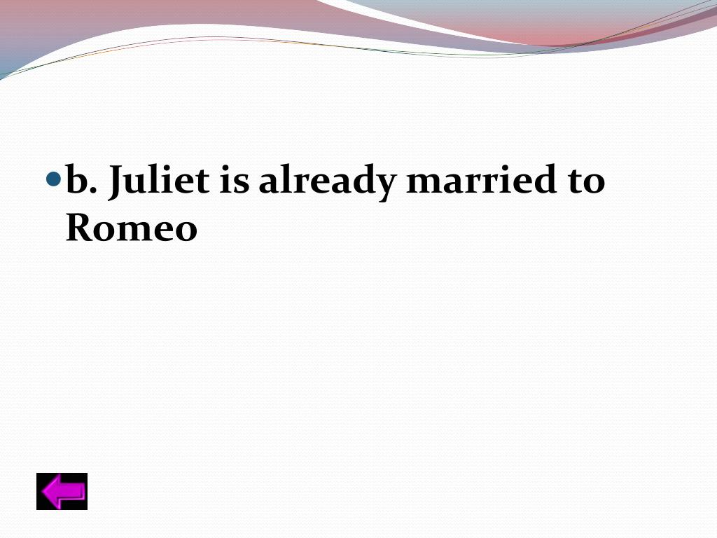 b. Juliet is already married to Romeo