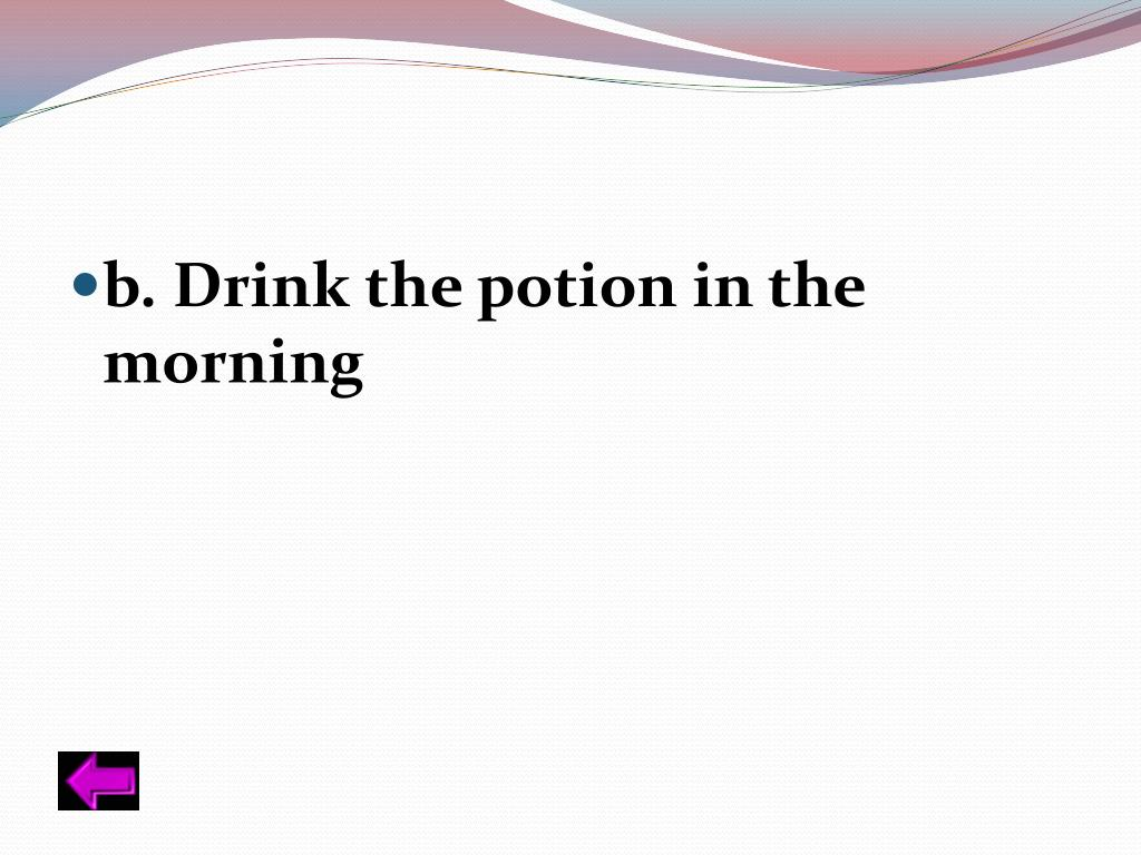 b. Drink the potion in the morning