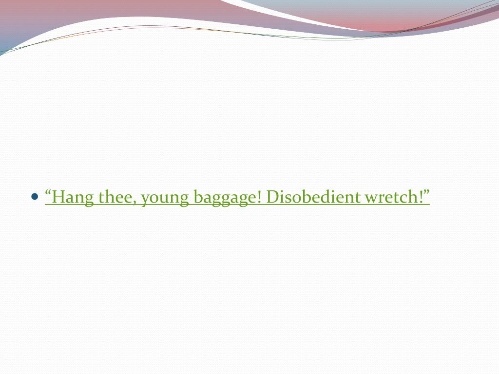 """""""Hang thee, young baggage! Disobedient wretch!"""""""