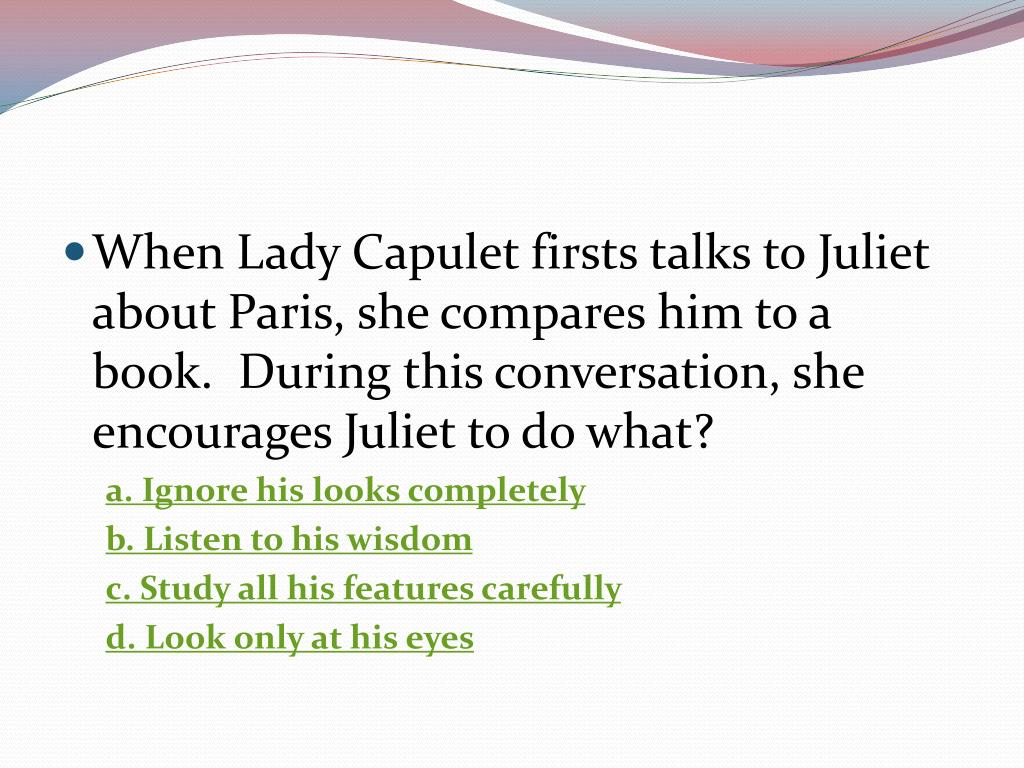 When Lady Capulet firsts talks to Juliet about Paris, she compares him to a book.  During this conversation, she encourages Juliet to do what?