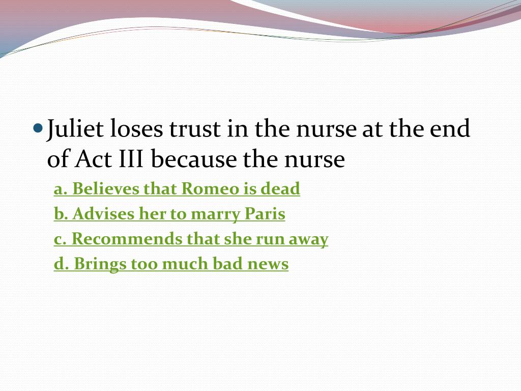 Juliet loses trust in the nurse at the end of Act III because the nurse