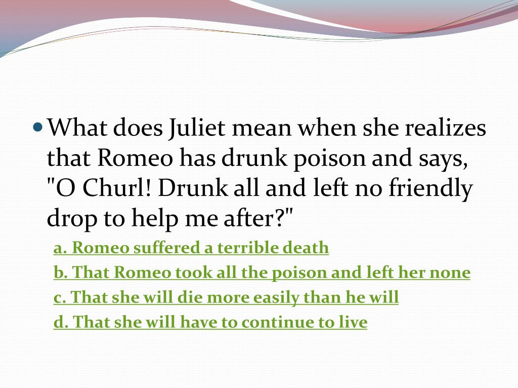 """What does Juliet mean when she realizes that Romeo has drunk poison and says, """"O Churl! Drunk all and left no friendly drop to help me after?"""""""