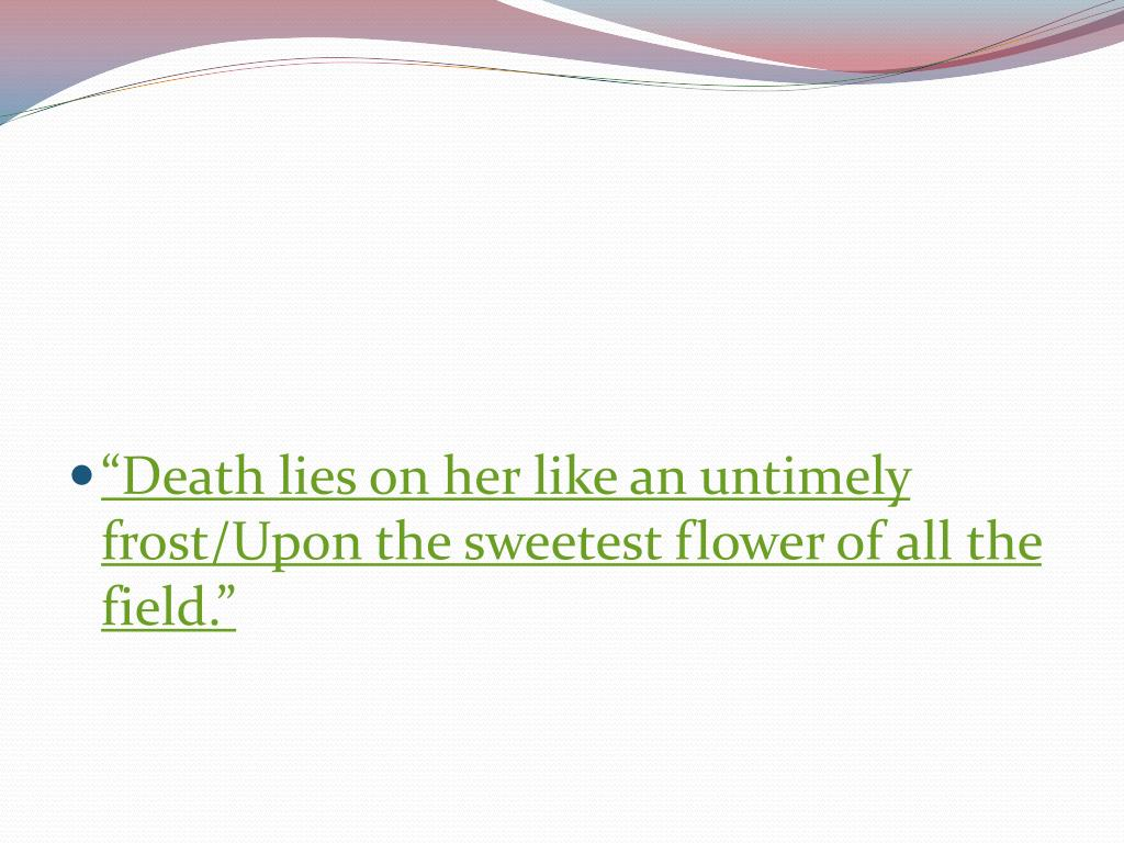"""""""Death lies on her like an untimely frost/Upon the sweetest flower of all the field."""""""
