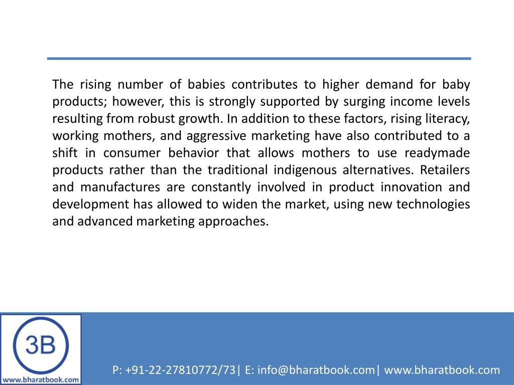 The rising number of babies contributes to higher demand for baby products; however, this is strongly supported by surging income levels resulting from robust growth. In addition to these factors, rising literacy, working mothers, and aggressive marketing have also contributed to a shift in consumer behavior that allows mothers to use readymade products rather than the traditional indigenous alternatives. Retailers and manufactures are constantly involved in product innovation and development has allowed to widen the market, using new technologies and advanced marketing approaches.