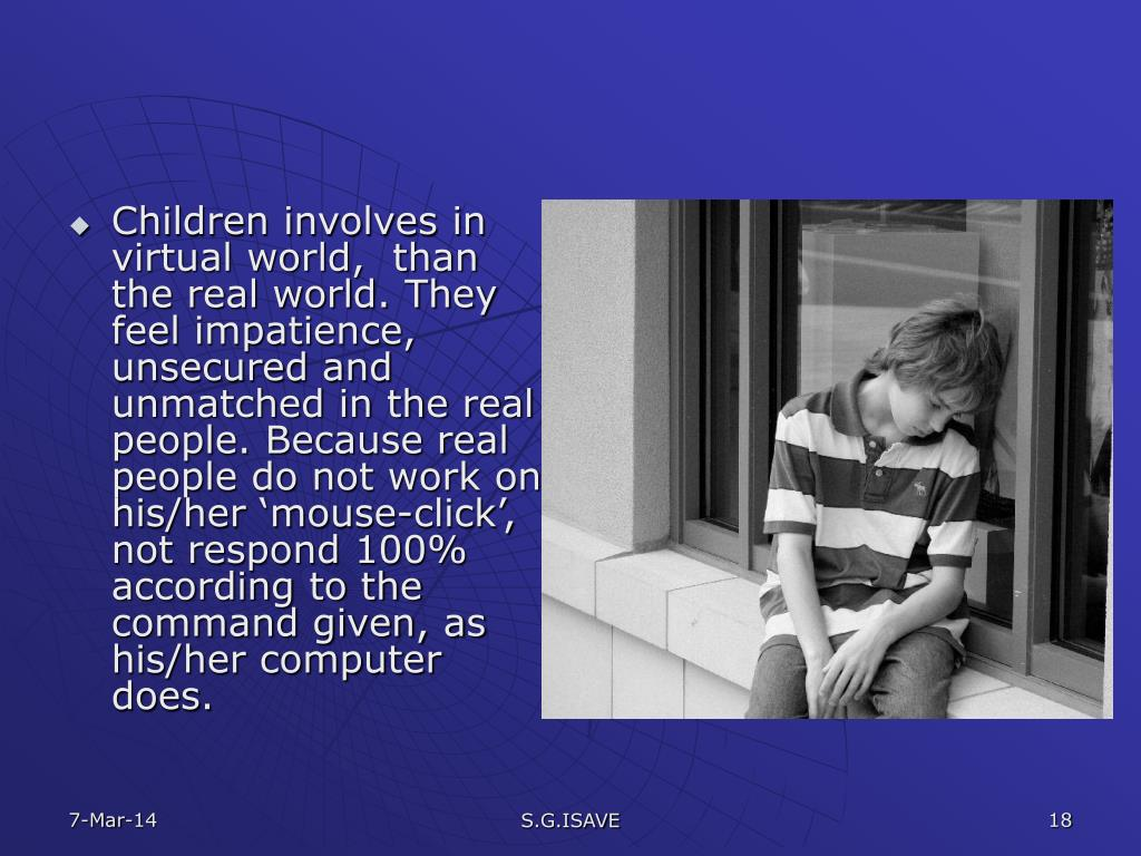 Children involves in virtual world,  than the real world. They feel impatience, unsecured and unmatched in the real people. Because real people do not work on his/her 'mouse-click', not respond 100% according to the command given, as his/her computer  does.