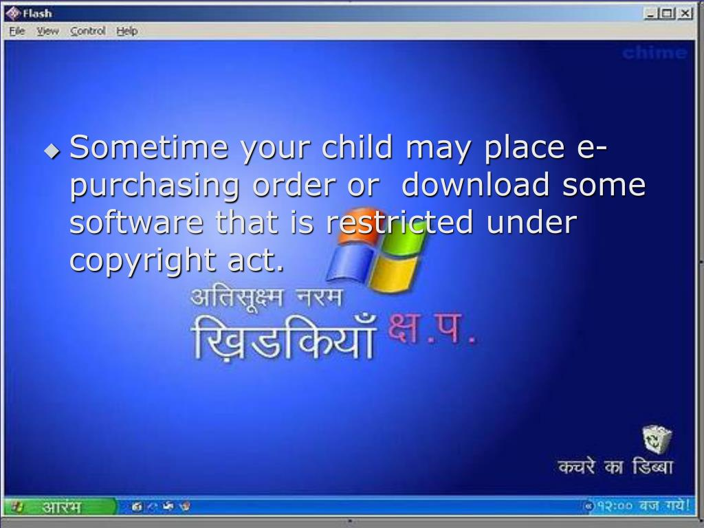 Sometime your child may place e- purchasing order or  download some software that is restricted under copyright act.