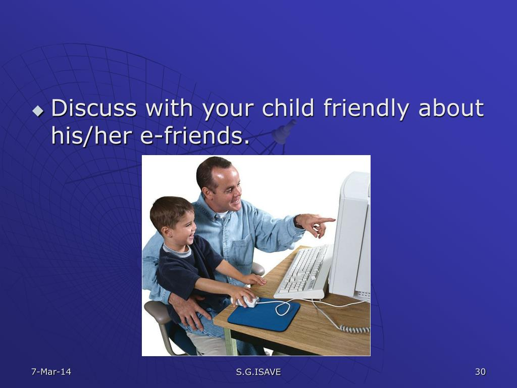 Discuss with your child friendly about his/her e-friends.
