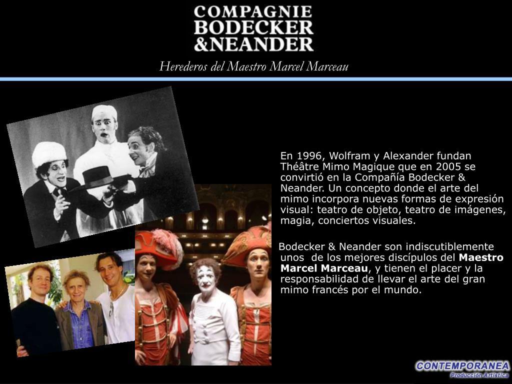 En 1996, Wolfram y Alexander fundan Théâtre Mimo Magique que en 2005 se convirtió en la Compañía Bodecker & Neander. Un concepto donde el arte del mimo incorpora nuevas formas de expresión visual: teatro de objeto, teatro de imágenes, magia, conciertos visuales.