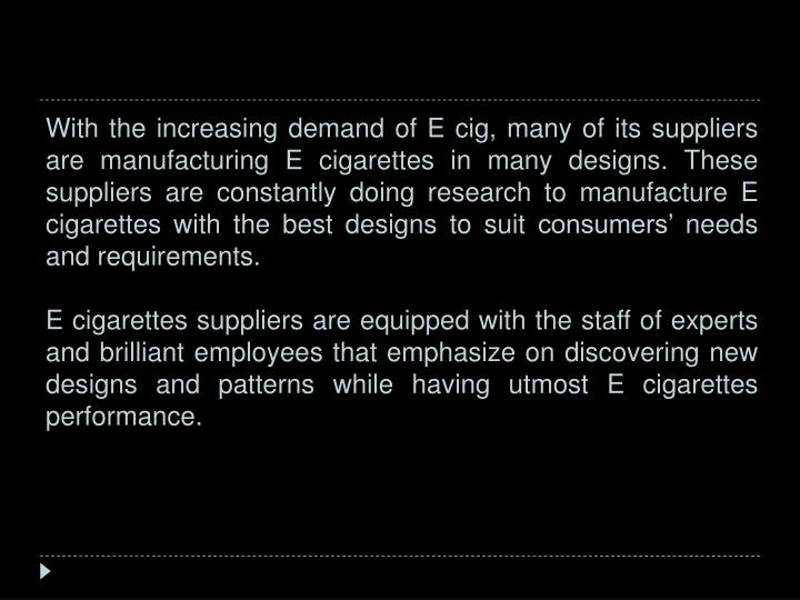 With the increasing demand of E cig, many of its suppliers are manufacturing E cigarettes in many de...