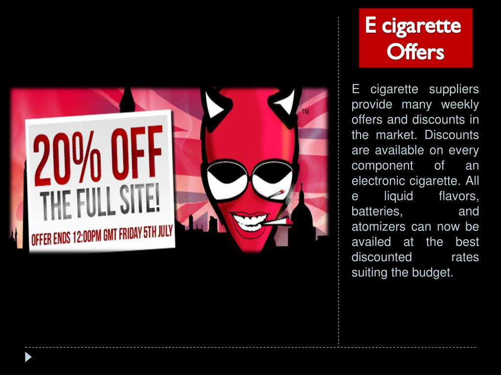 E cigarette suppliers provide many weekly offers and discounts in the market. Discounts are available on every component of an electronic cigarette. All e liquid flavors, batteries, and atomizers can now be availed at the best discounted rates suiting the budget.
