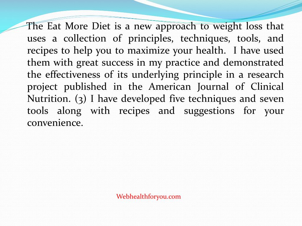 The Eat More Diet is a new approach to weight loss that uses a collection of principles, techniques, tools, and recipes to help you to maximize your health.  I have used them with great success in my practice and demonstrated the effectiveness of its underlying principle in a research project published in the American Journal of Clinical Nutrition. (3) I have developed five techniques and seven tools along with recipes and suggestions for your convenience.