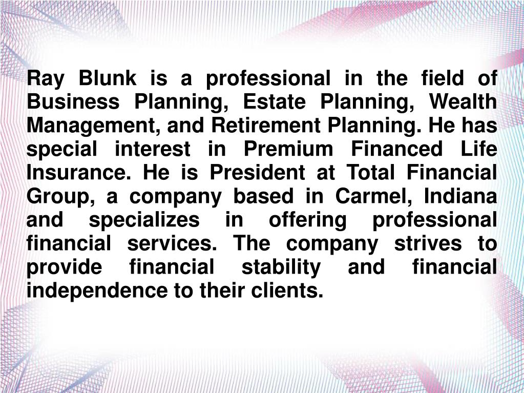 Ray Blunk is a professional in the field of Business Planning, Estate Planning, Wealth Management, and Retirement Planning. He has special interest in Premium Financed Life Insurance. He is President at Total Financial Group, a company based in Carmel, Indiana and specializes in offering professional financial services. The company strives to provide financial stability and financial independence to their clients.