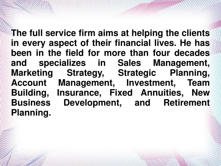 The full service firm aims at helping the clients in every aspect of their financial lives. He has b...