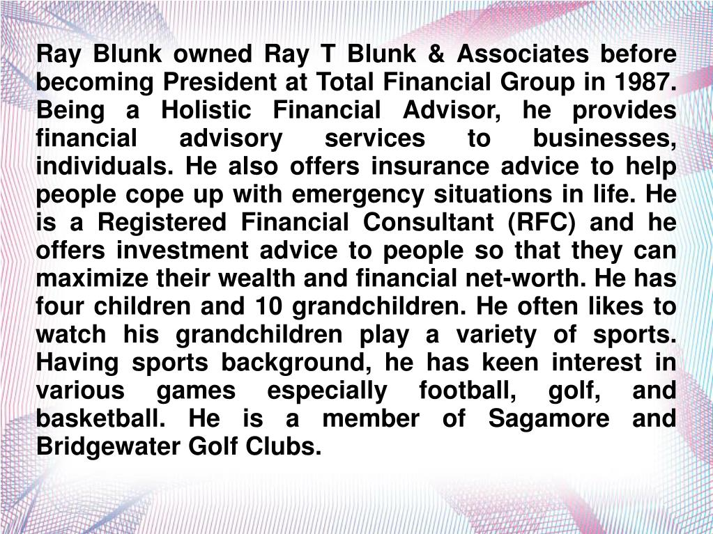 Ray Blunk owned Ray T Blunk & Associates before becoming President at Total Financial Group in 1987. Being a Holistic Financial Advisor, he provides financial advisory services to businesses, individuals. He also offers insurance advice to help people cope up with emergency situations in life. He is a Registered Financial Consultant (RFC) and he offers investment advice to people so that they can maximize their wealth and financial net-worth. He has four children and 10 grandchildren. He often likes to watch his grandchildren play a variety of sports. Having sports background, he has keen interest in various games especially football, golf, and basketball. He is a member of Sagamore and Bridgewater Golf Clubs.
