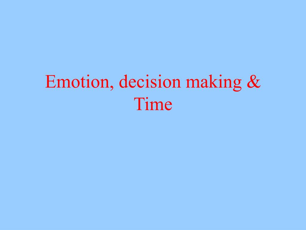 Emotion, decision making & Time