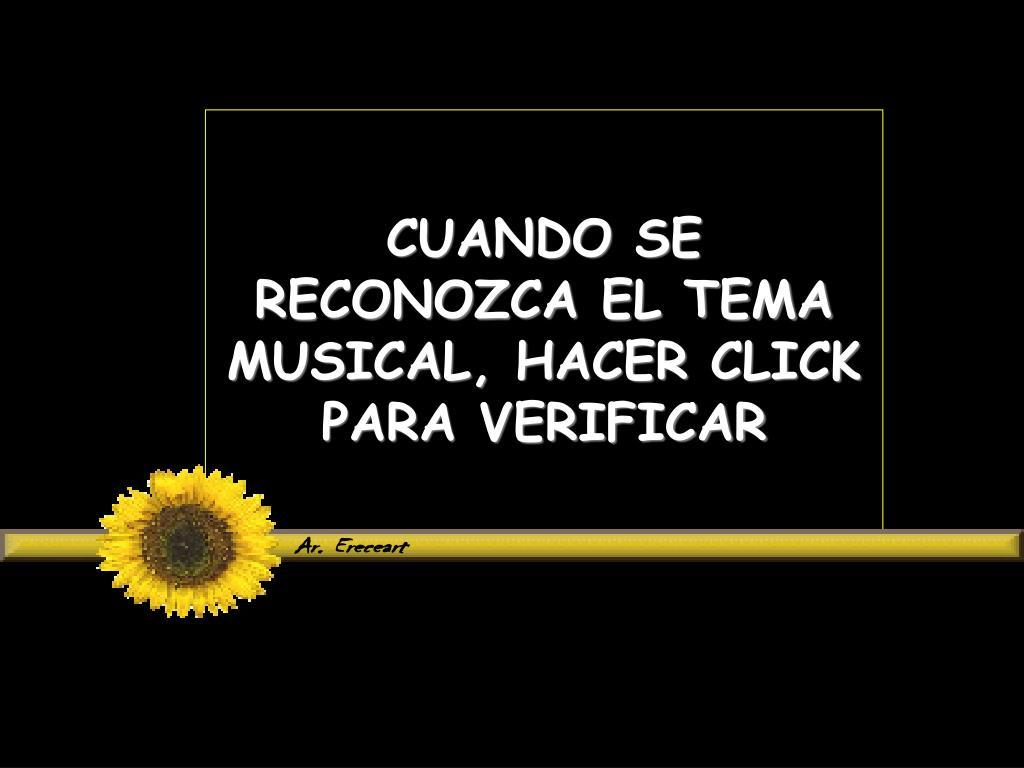 CUANDO SE RECONOZCA EL TEMA MUSICAL, HACER CLICK PARA VERIFICAR