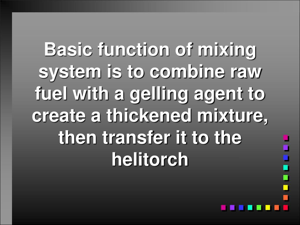 Basic function of mixing system is to combine raw fuel with a gelling agent to create a thickened mixture, then transfer it to the helitorch