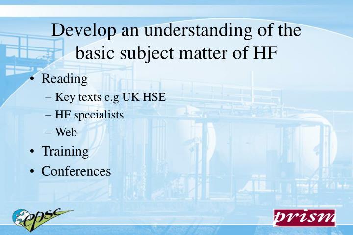 Develop an understanding of the basic subject matter of HF