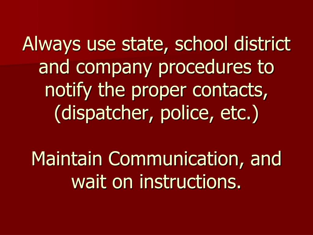 Always use state, school district and company procedures to notify the proper contacts, (dispatcher, police, etc.)