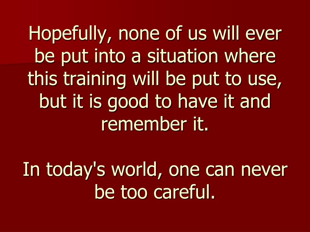 Hopefully, none of us will ever be put into a situation where this training will be put to use, but it is good to have it and remember it.