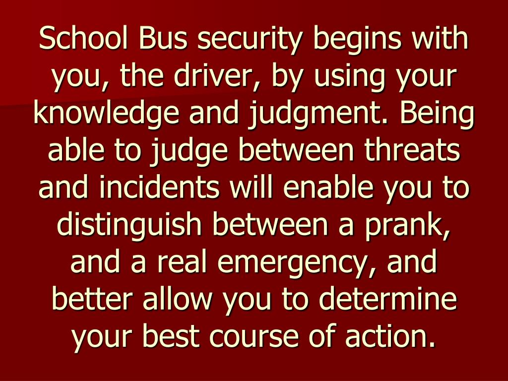 School Bus security begins with you, the driver, by using your knowledge and judgment. Being able to judge between threats and incidents will enable you to distinguish between a prank, and a real emergency, and better allow you to determine your best course of action.