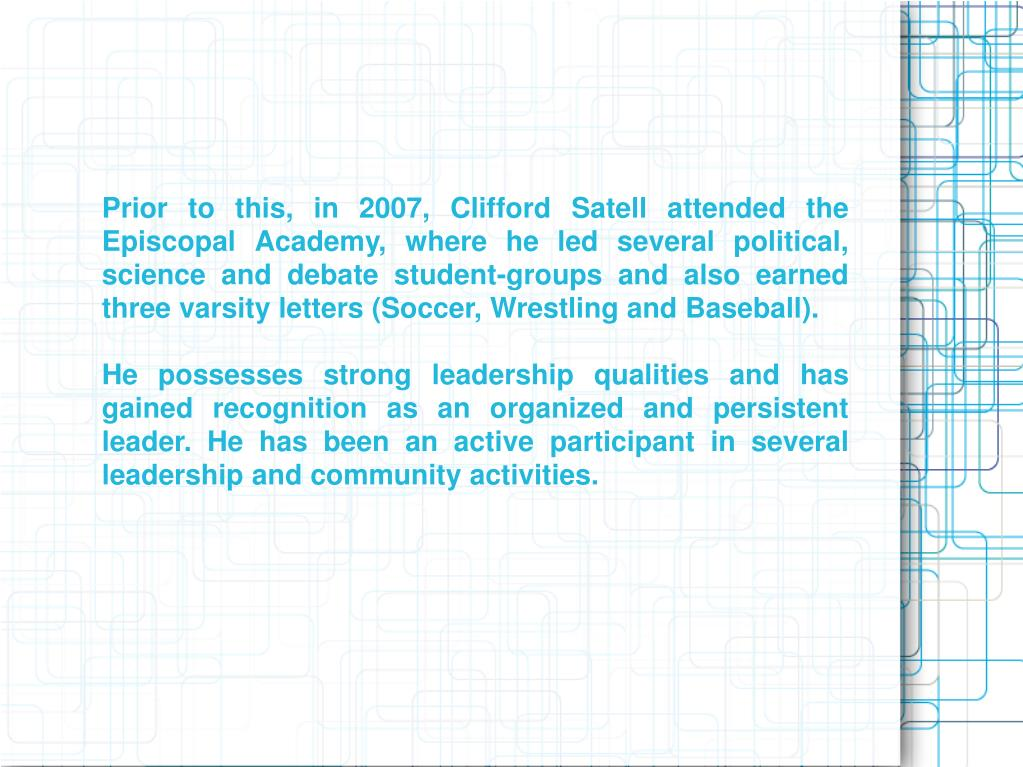 Prior to this, in 2007, Clifford Satell attended the Episcopal Academy, where he led several political, science and debate student-groups and also earned three varsity letters (Soccer, Wrestling and Baseball).