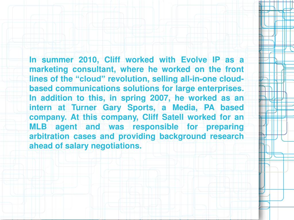 "In summer 2010, Cliff worked with Evolve IP as a marketing consultant, where he worked on the front lines of the ""cloud"" revolution, selling all-in-one cloud-based communications solutions for large enterprises. In addition to this, in spring 2007, he worked as an intern at Turner Gary Sports, a Media, PA based company. At this company, Cliff Satell worked for an MLB agent and was responsible for preparing arbitration cases and providing background research ahead of salary negotiations."